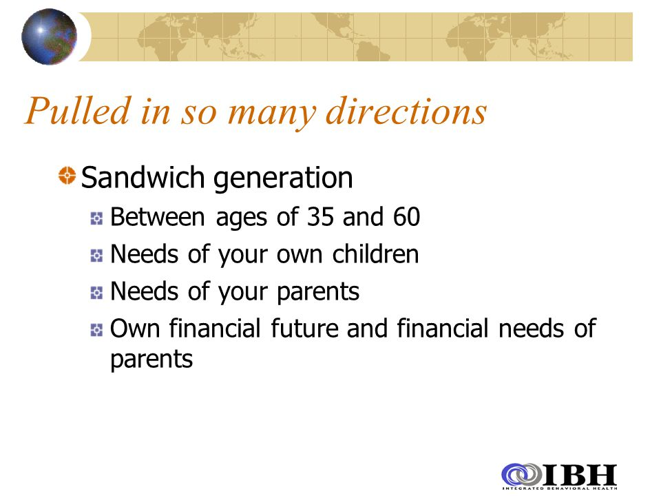 Pulled in so many directions Sandwich generation Between ages of 35 and 60 Needs of your own children Needs of your parents Own financial future and financial needs of parents