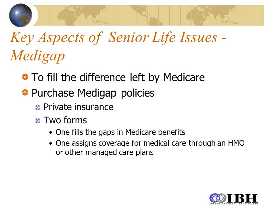 Key Aspects of Senior Life Issues - Medigap To fill the difference left by Medicare Purchase Medigap policies Private insurance Two forms One fills the gaps in Medicare benefits One assigns coverage for medical care through an HMO or other managed care plans