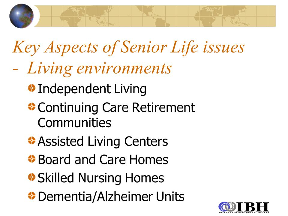 Key Aspects of Senior Life issues - Living environments Independent Living Continuing Care Retirement Communities Assisted Living Centers Board and Care Homes Skilled Nursing Homes Dementia/Alzheimer Units