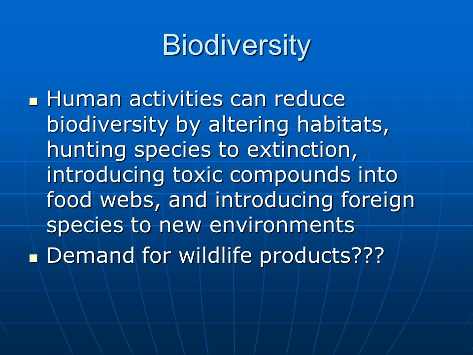 Biodiversity Human activities can reduce biodiversity by altering habitats, hunting species to extinction, introducing toxic compounds into food webs, and introducing foreign species to new environments Human activities can reduce biodiversity by altering habitats, hunting species to extinction, introducing toxic compounds into food webs, and introducing foreign species to new environments Demand for wildlife products .