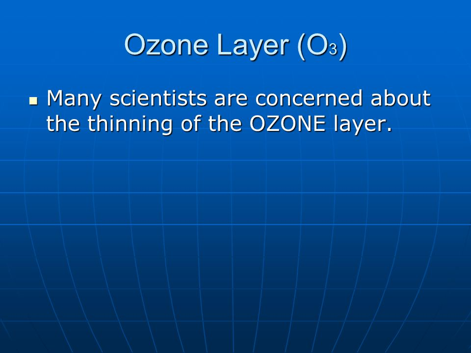 Ozone Layer (O 3 ) Many scientists are concerned about the thinning of the OZONE layer.