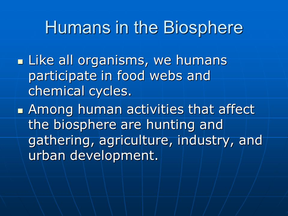Humans in the Biosphere Like all organisms, we humans participate in food webs and chemical cycles.