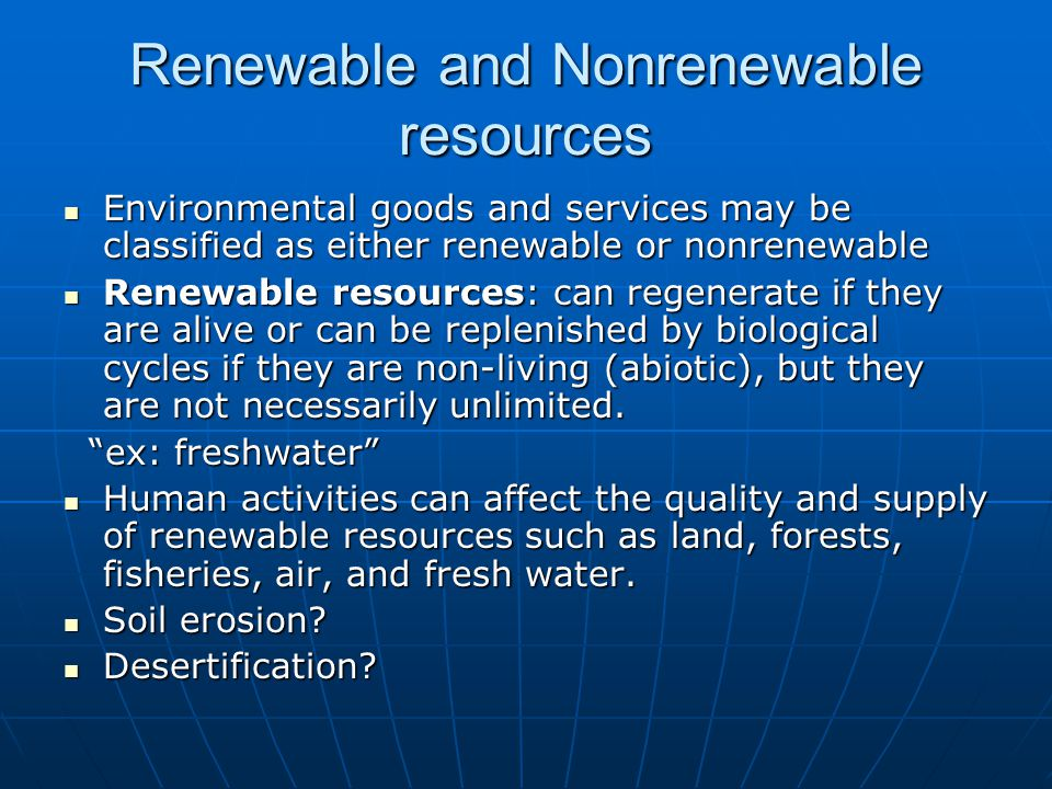 Renewable and Nonrenewable resources Environmental goods and services may be classified as either renewable or nonrenewable Environmental goods and services may be classified as either renewable or nonrenewable Renewable resources: can regenerate if they are alive or can be replenished by biological cycles if they are non-living (abiotic), but they are not necessarily unlimited.