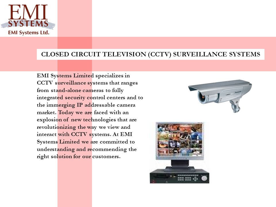 EMI Systems Limited specializes in CCTV surveillance systems that ranges from stand-alone cameras to fully integrated security control centers and to the immerging IP addressable camera market.