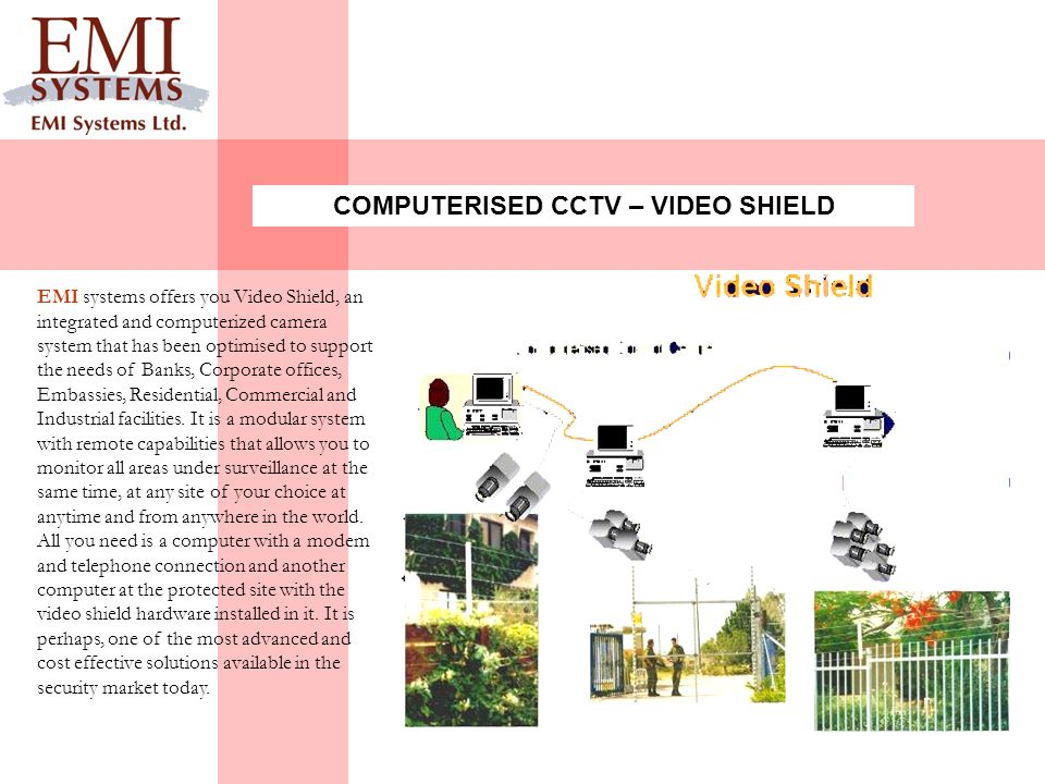 EMI systems offers you Video Shield, an integrated and computerized camera system that has been optimised to support the needs of Banks, Corporate offices, Embassies, Residential, Commercial and Industrial facilities.