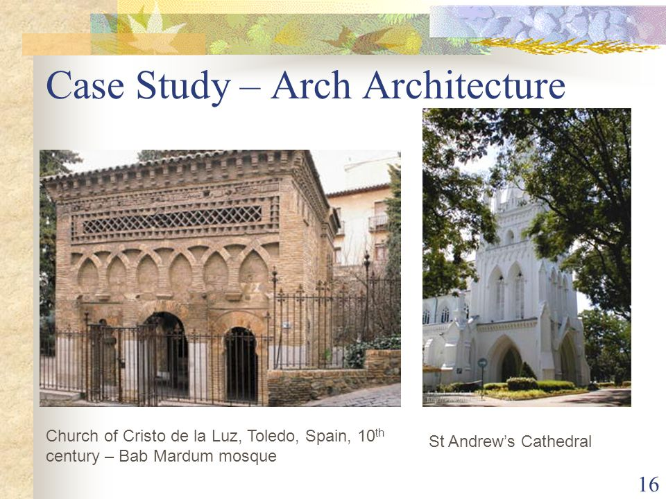 16 Case Study – Arch Architecture St Andrew's Cathedral Church of Cristo de la Luz, Toledo, Spain, 10 th century – Bab Mardum mosque