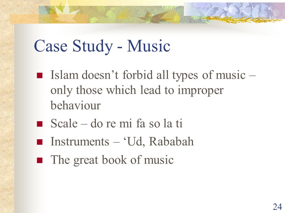 24 Case Study - Music Islam doesn't forbid all types of music – only those which lead to improper behaviour Scale – do re mi fa so la ti Instruments – 'Ud, Rababah The great book of music