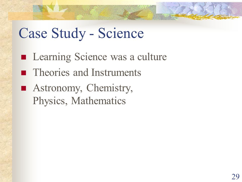 29 Case Study - Science Learning Science was a culture Theories and Instruments Astronomy, Chemistry, Physics, Mathematics