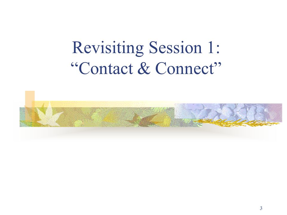 3 Revisiting Session 1: Contact & Connect