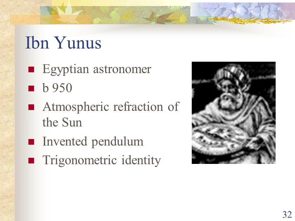 32 Ibn Yunus Egyptian astronomer b 950 Atmospheric refraction of the Sun Invented pendulum Trigonometric identity
