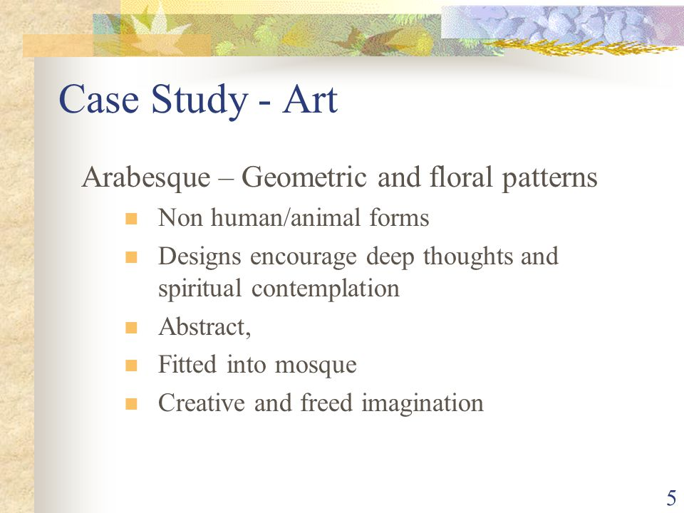 5 Case Study - Art Arabesque – Geometric and floral patterns Non human/animal forms Designs encourage deep thoughts and spiritual contemplation Abstract, Fitted into mosque Creative and freed imagination