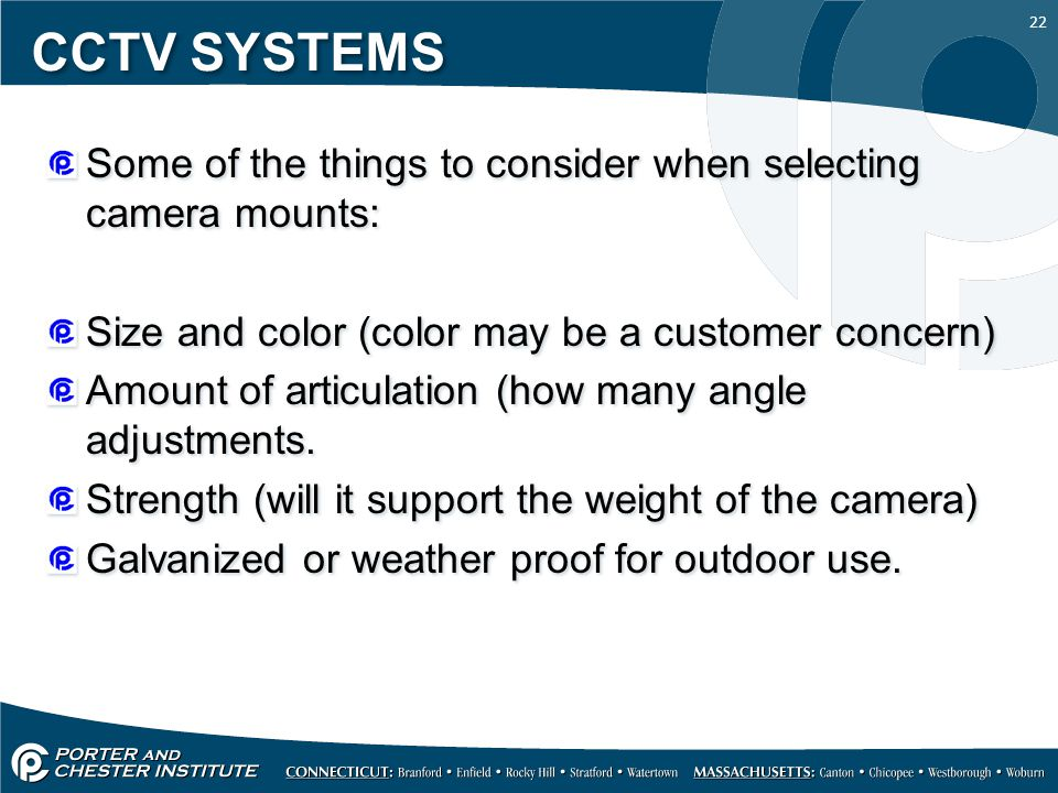 22 CCTV SYSTEMS Some of the things to consider when selecting camera mounts: Size and color (color may be a customer concern) Amount of articulation (how many angle adjustments.