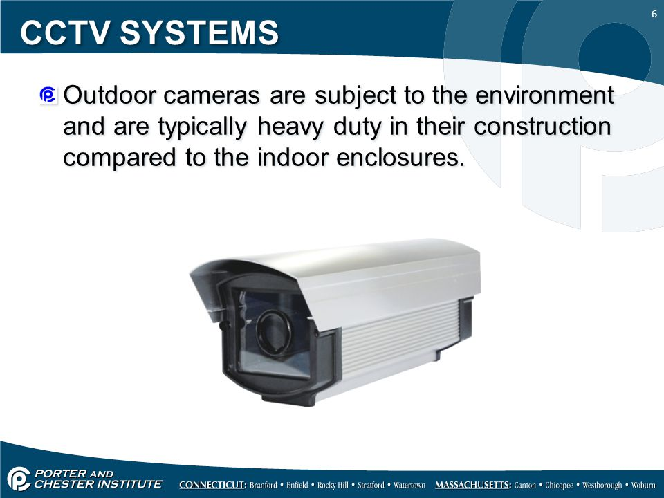 6 CCTV SYSTEMS Outdoor cameras are subject to the environment and are typically heavy duty in their construction compared to the indoor enclosures.