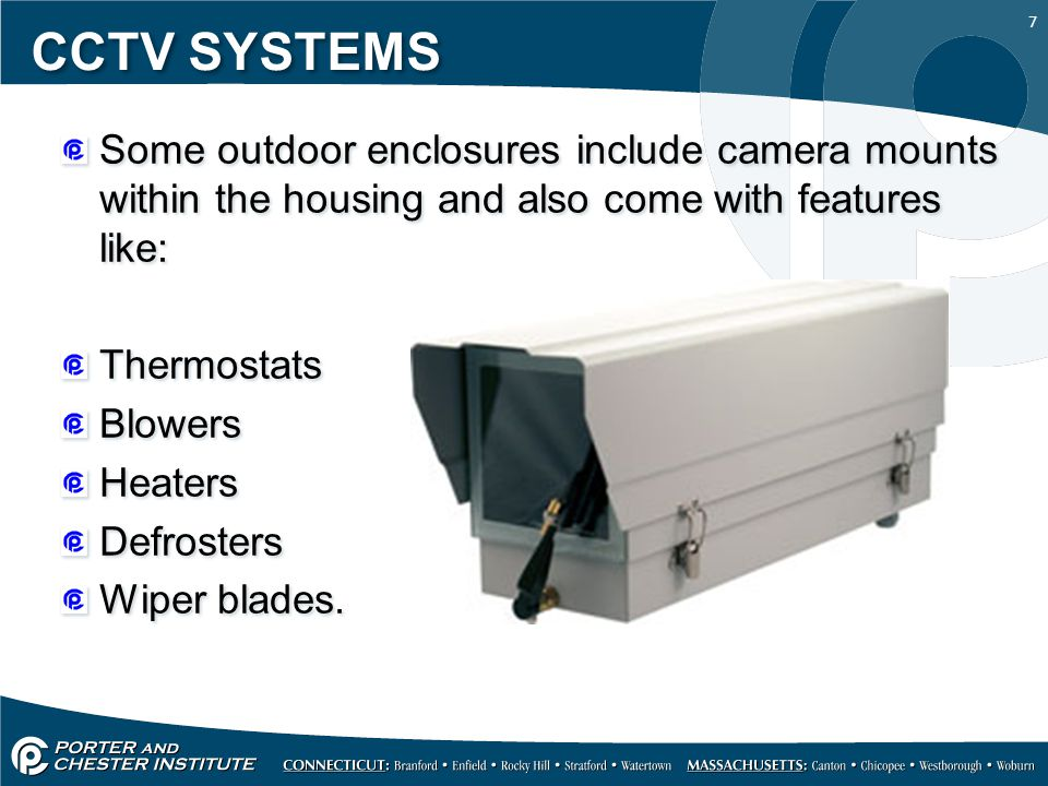 7 CCTV SYSTEMS Some outdoor enclosures include camera mounts within the housing and also come with features like: Thermostats Blowers Heaters Defrosters Wiper blades.