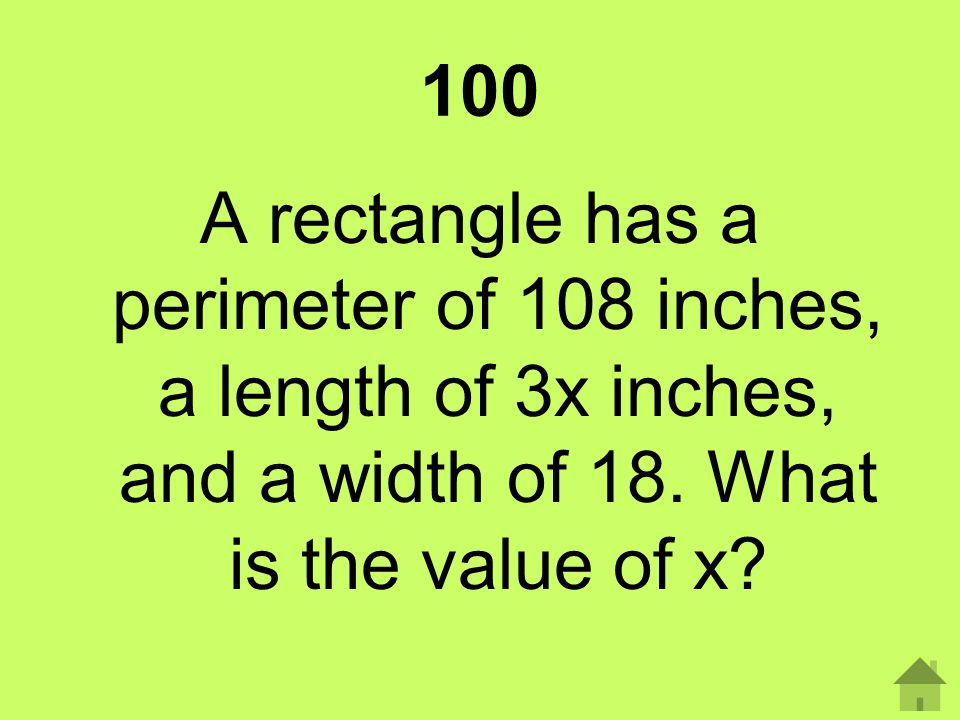 100 A rectangle has a perimeter of 108 inches, a length of 3x inches, and a width of 18.