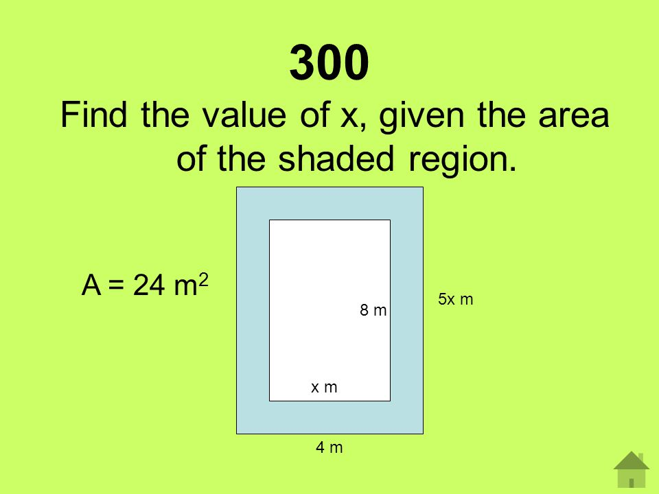 300 Find the value of x, given the area of the shaded region. 8 m 4 m 5x m x m A = 24 m 2