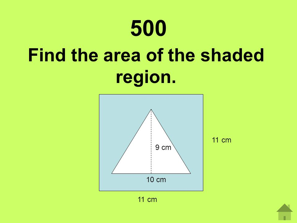 500 Find the area of the shaded region. 9 cm 10 cm 11 cm