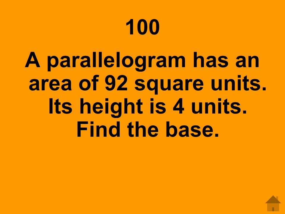 100 A parallelogram has an area of 92 square units. Its height is 4 units. Find the base.