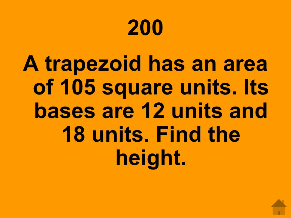 200 A trapezoid has an area of 105 square units. Its bases are 12 units and 18 units.
