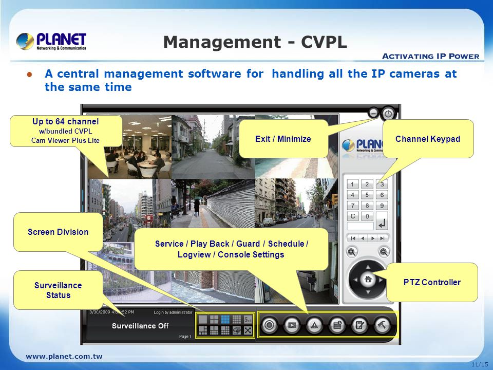 11/15 Management - CVPL A central management software for handling all the IP cameras at the same time PTZ Controller Service / Play Back / Guard / Schedule / Logview / Console Settings Screen Division Exit / Minimize Up to 64 channel w/bundled CVPL Cam Viewer Plus Lite Channel Keypad Surveillance Status