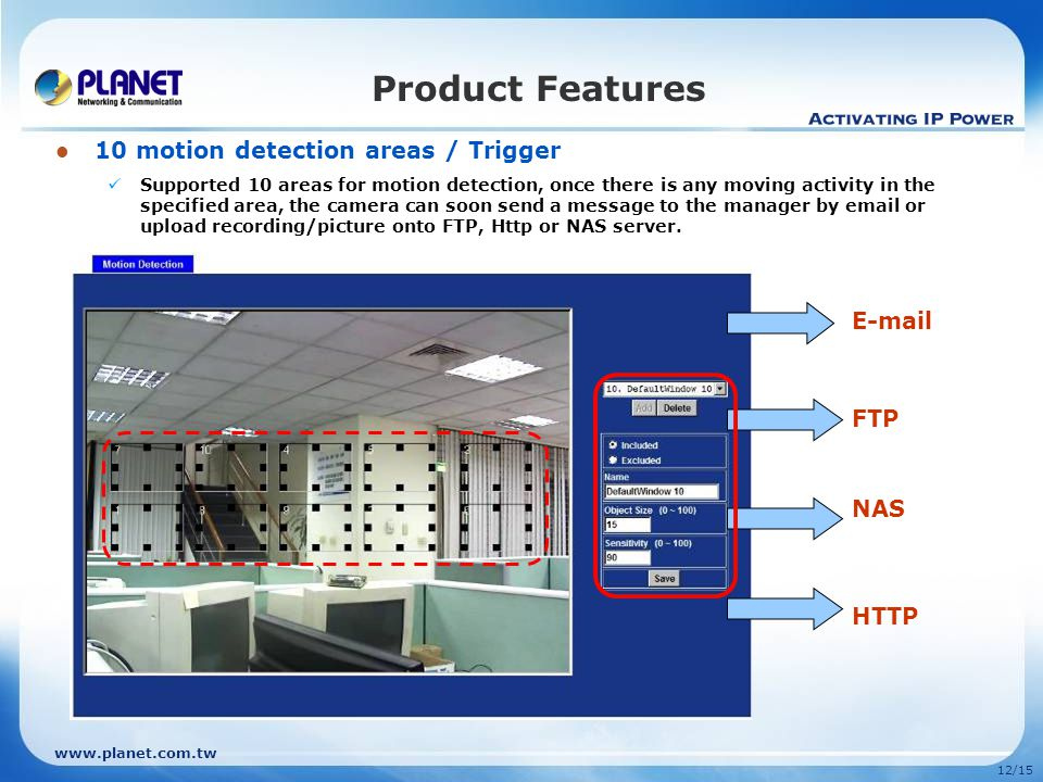 12/15 10 motion detection areas / Trigger Supported 10 areas for motion detection, once there is any moving activity in the specified area, the camera can soon send a message to the manager by  or upload recording/picture onto FTP, Http or NAS server.