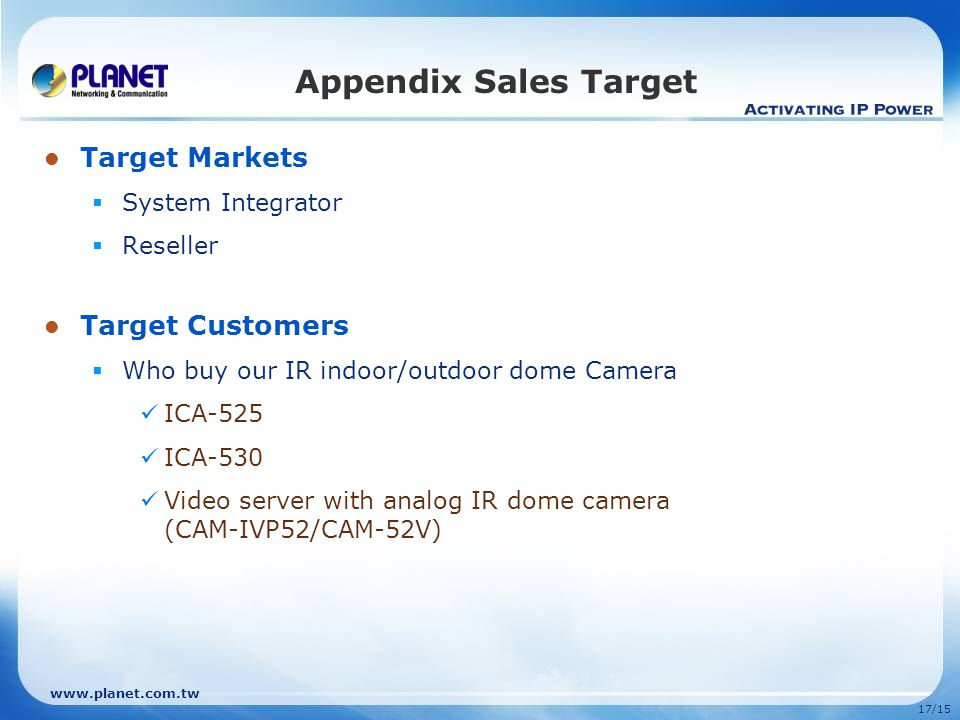 17/15 Target Markets  System Integrator  Reseller Target Customers  Who buy our IR indoor/outdoor dome Camera ICA-525 ICA-530 Video server with analog IR dome camera (CAM-IVP52/CAM-52V) Appendix Sales Target