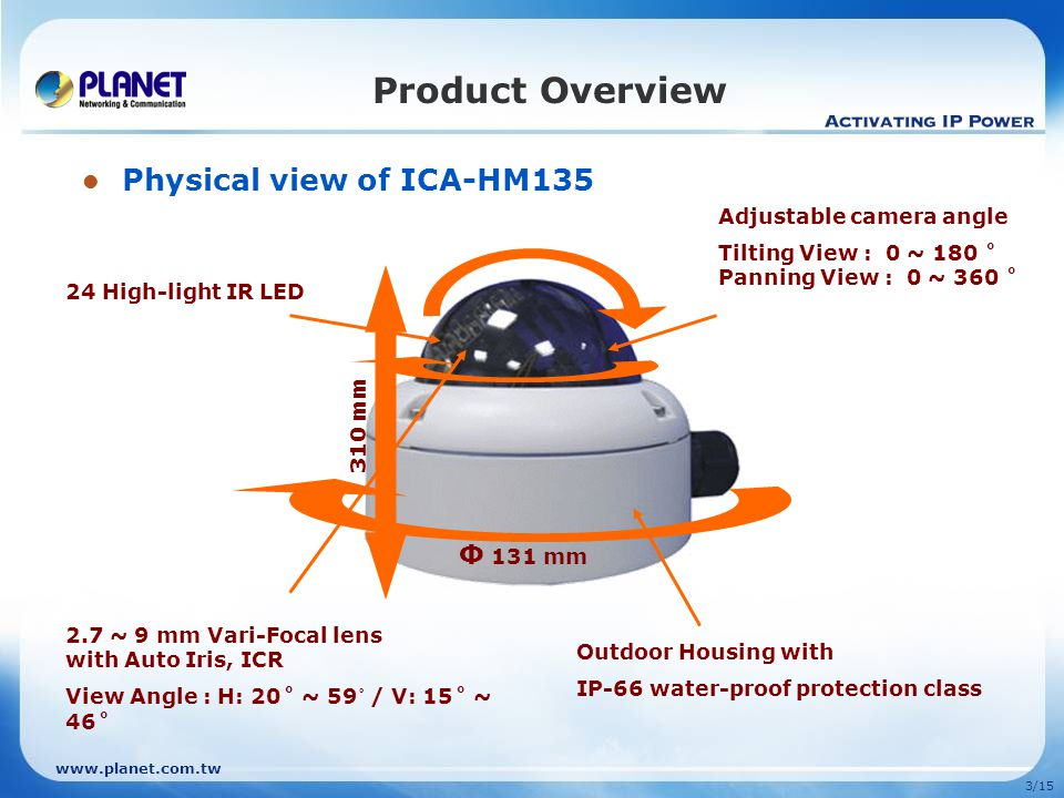 3/15 Product Overview Physical view of ICA-HM135 Outdoor Housing with IP-66 water-proof protection class 310 mm 24 High-light IR LED 2.7 ~ 9 mm Vari-Focal lens with Auto Iris, ICR View Angle : H: 20˚ ~ 59 ˚ / V: 15˚ ~ 46˚ Φ 131 mm Adjustable camera angle Tilting View : 0 ~ 180 ˚ Panning View : 0 ~ 360 ˚