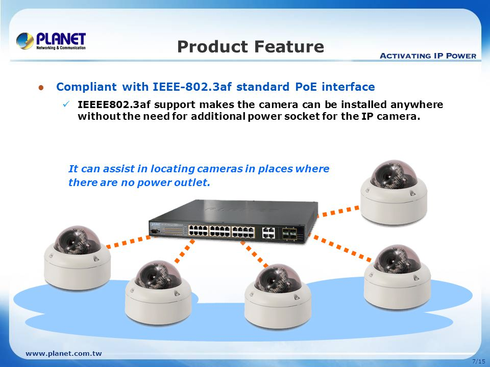 7/15 Compliant with IEEE-802.3af standard PoE interface IEEEE802.3af support makes the camera can be installed anywhere without the need for additional power socket for the IP camera.