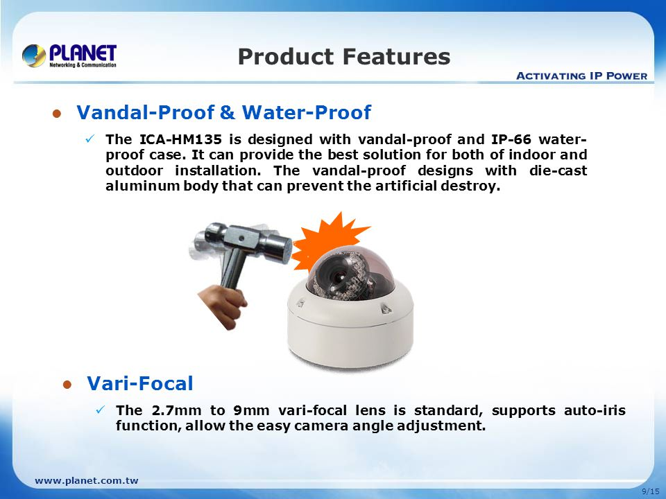 9/15 Product Features Vandal-Proof & Water-Proof The ICA-HM135 is designed with vandal-proof and IP-66 water- proof case.