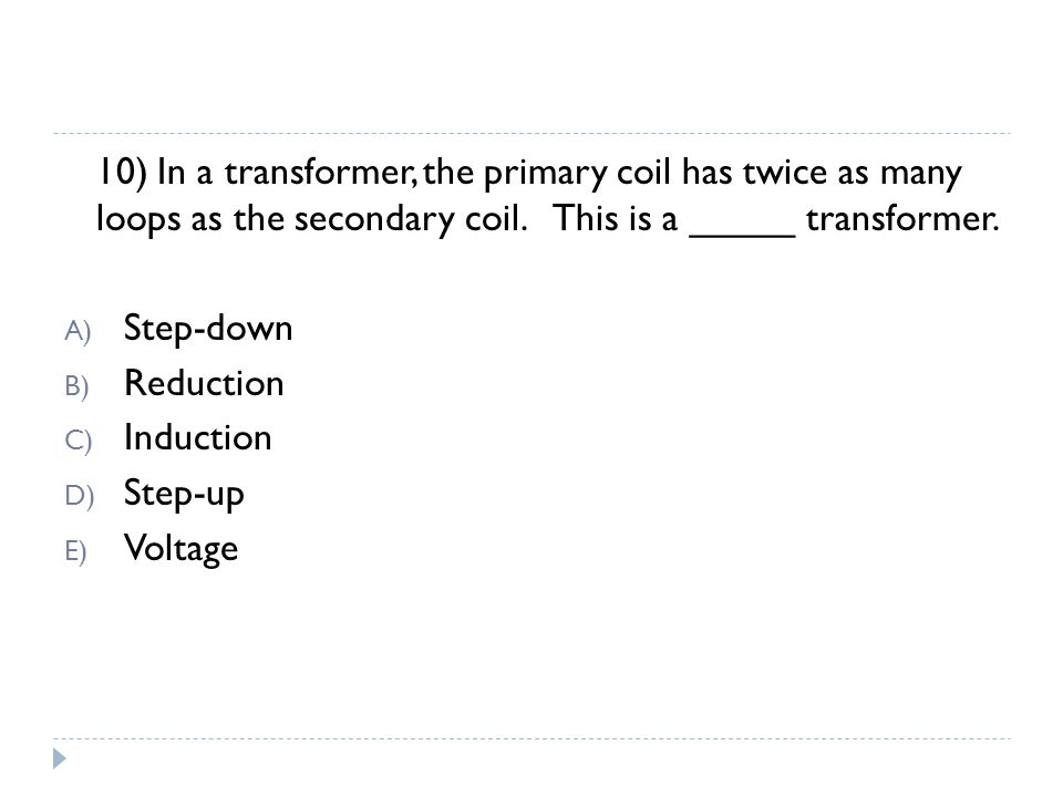 10) In a transformer, the primary coil has twice as many loops as the secondary coil.