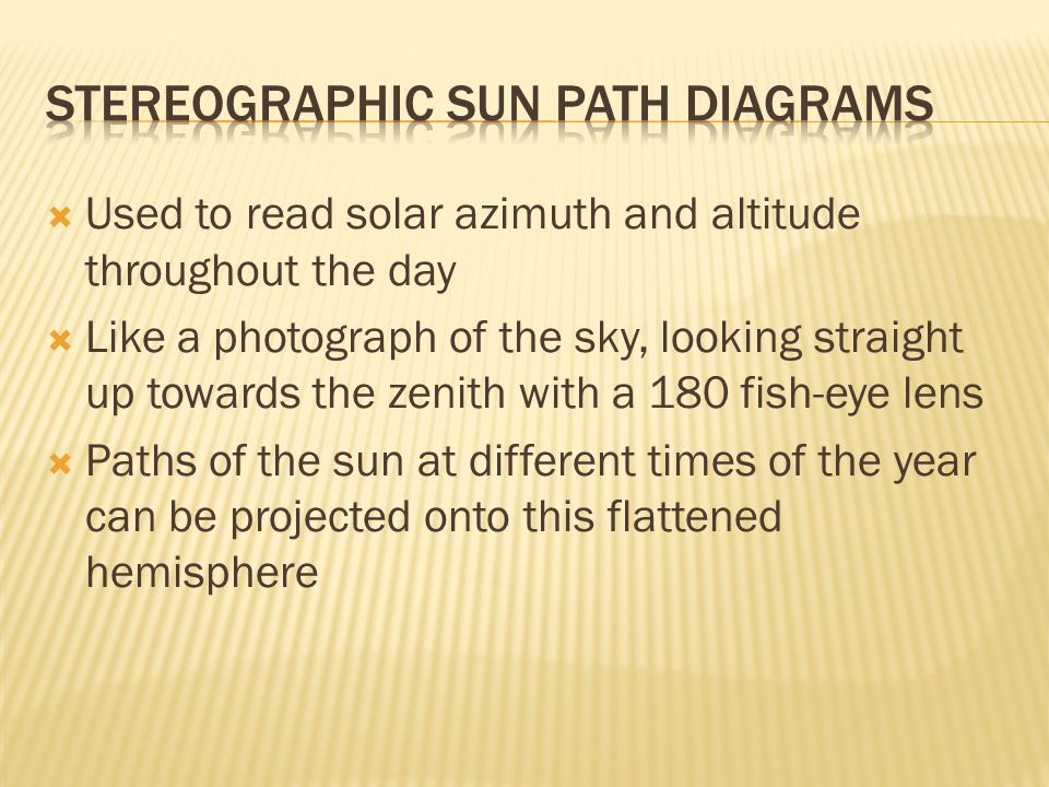  Used to read solar azimuth and altitude throughout the day  Like a photograph of the sky, looking straight up towards the zenith with a 180 fish-eye lens  Paths of the sun at different times of the year can be projected onto this flattened hemisphere