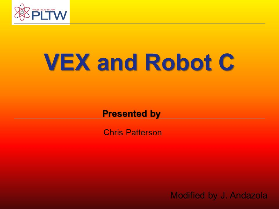 VEX and Robot C Chris Patterson Presented by Modified by J. Andazola