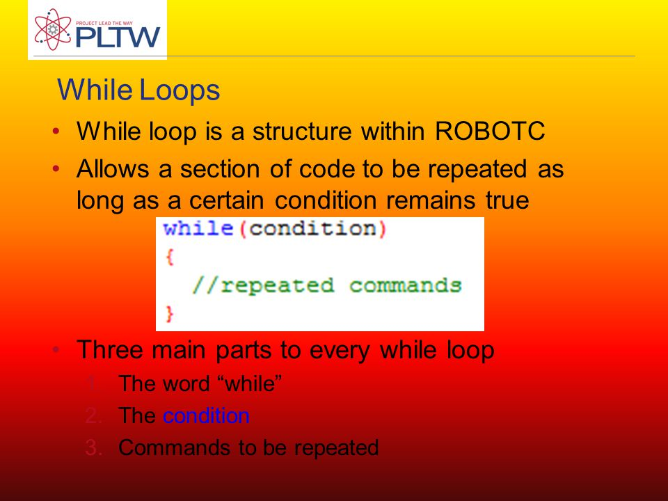 While Loops While loop is a structure within ROBOTC Allows a section of code to be repeated as long as a certain condition remains true Three main parts to every while loop 1.The word while 2.The condition 3.Commands to be repeated