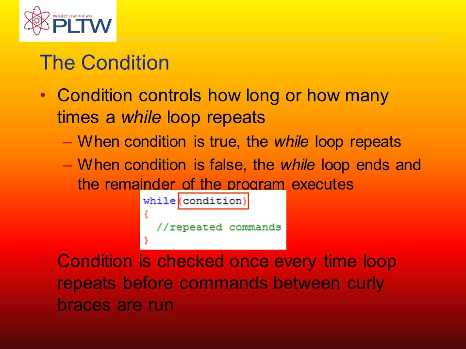 The Condition Condition controls how long or how many times a while loop repeats –When condition is true, the while loop repeats –When condition is false, the while loop ends and the remainder of the program executes Condition is checked once every time loop repeats before commands between curly braces are run