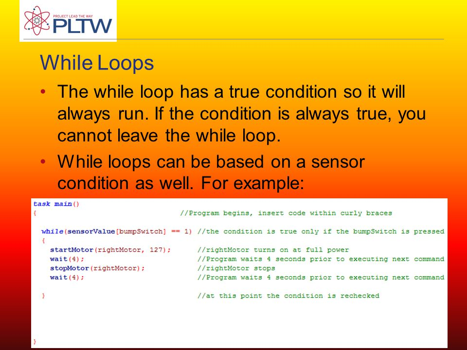 While Loops The while loop has a true condition so it will always run.