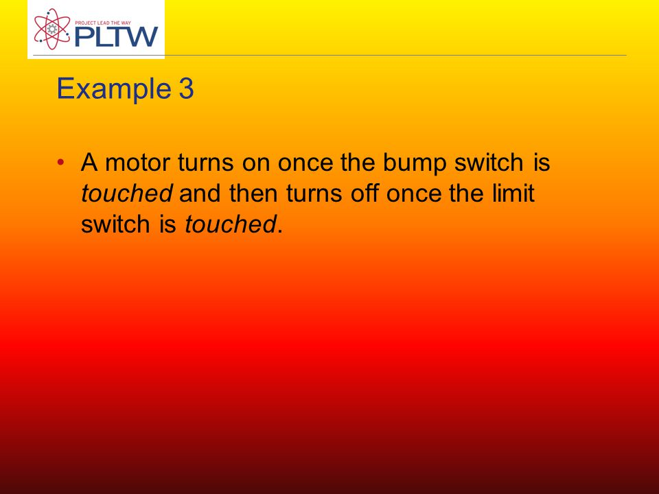 Example 3 A motor turns on once the bump switch is touched and then turns off once the limit switch is touched.
