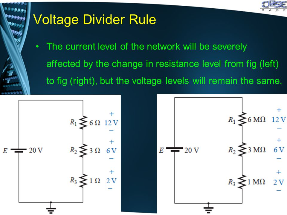Voltage Divider Rule The current level of the network will be severely affected by the change in resistance level from fig (left) to fig (right), but the voltage levels will remain the same.