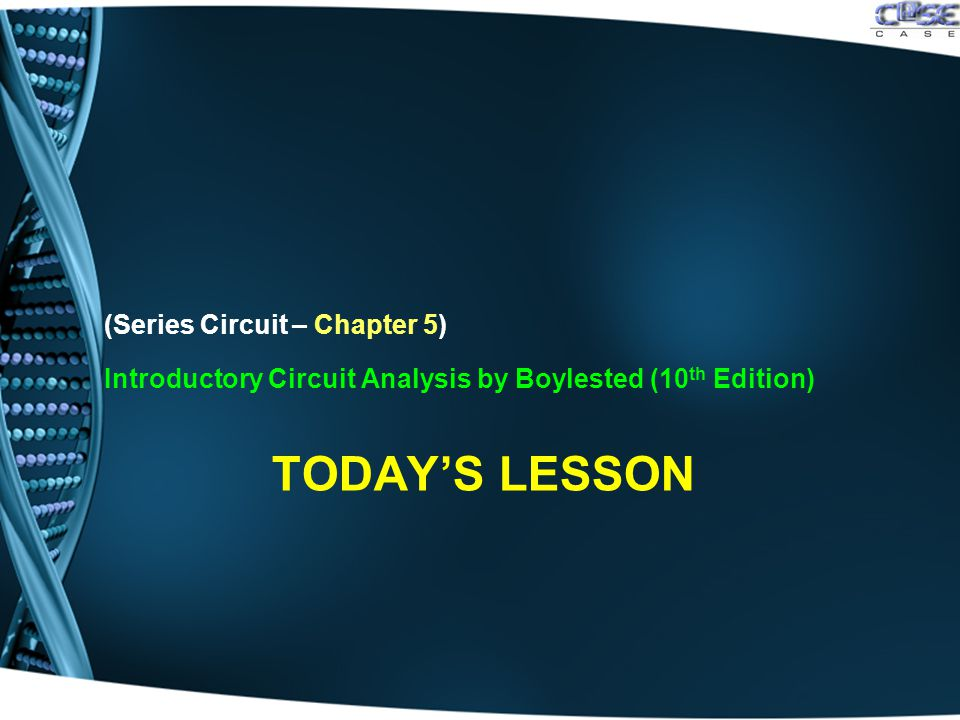 TODAY'S LESSON (Series Circuit – Chapter 5) Introductory Circuit Analysis by Boylested (10 th Edition)