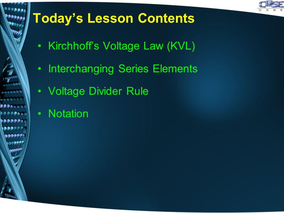 Today's Lesson Contents Kirchhoff's Voltage Law (KVL) Interchanging Series Elements Voltage Divider Rule Notation