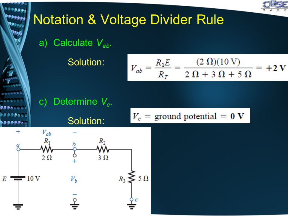 Notation & Voltage Divider Rule a)Calculate V ab. Solution: c)Determine V c. Solution: