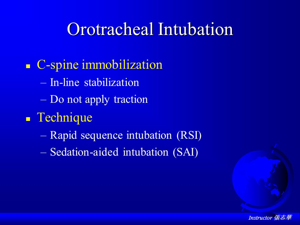 Instructor 張志華 Orotracheal Intubation n C-spine immobilization –In-line stabilization –Do not apply traction n Technique –Rapid sequence intubation (RSI) –Sedation-aided intubation (SAI)
