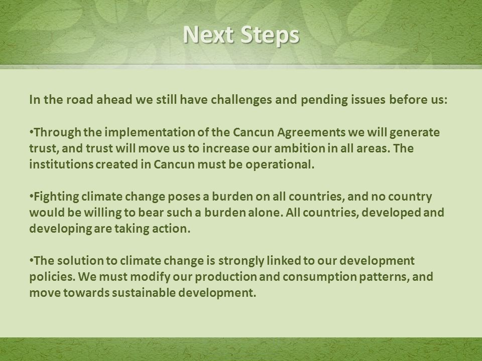 In the road ahead we still have challenges and pending issues before us: Through the implementation of the Cancun Agreements we will generate trust, and trust will move us to increase our ambition in all areas.