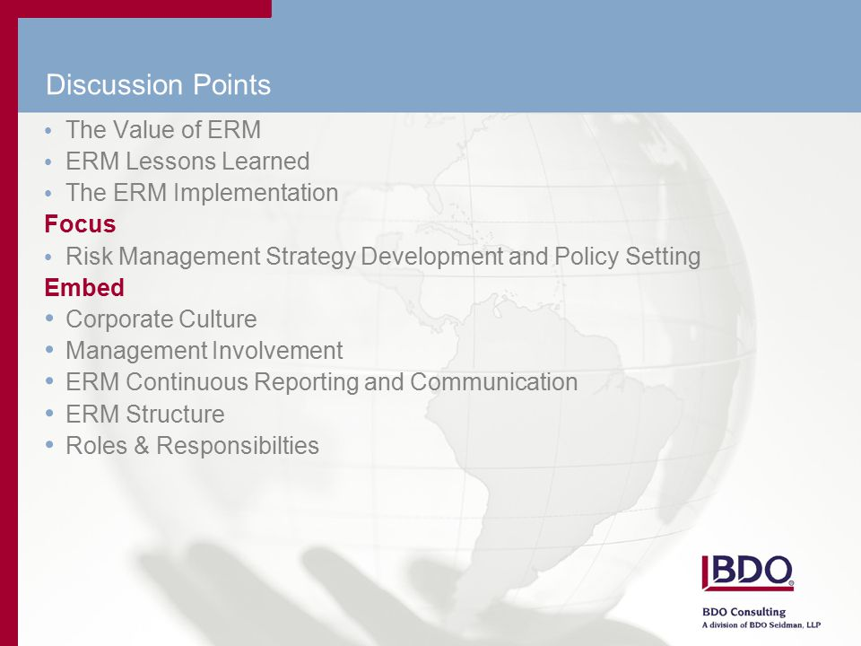 Discussion Points The Value of ERM ERM Lessons Learned The ERM Implementation Focus Risk Management Strategy Development and Policy Setting Embed Corporate Culture Management Involvement ERM Continuous Reporting and Communication ERM Structure Roles & Responsibilties