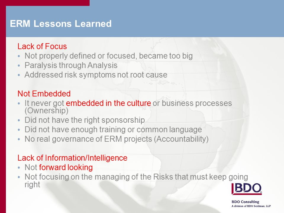 ERM Lessons Learned Lack of Focus Not properly defined or focused, became too big Paralysis through Analysis Addressed risk symptoms not root cause Not Embedded It never got embedded in the culture or business processes (Ownership) Did not have the right sponsorship Did not have enough training or common language No real governance of ERM projects (Accountability) Lack of Information/Intelligence Not forward looking Not focusing on the managing of the Risks that must keep going right