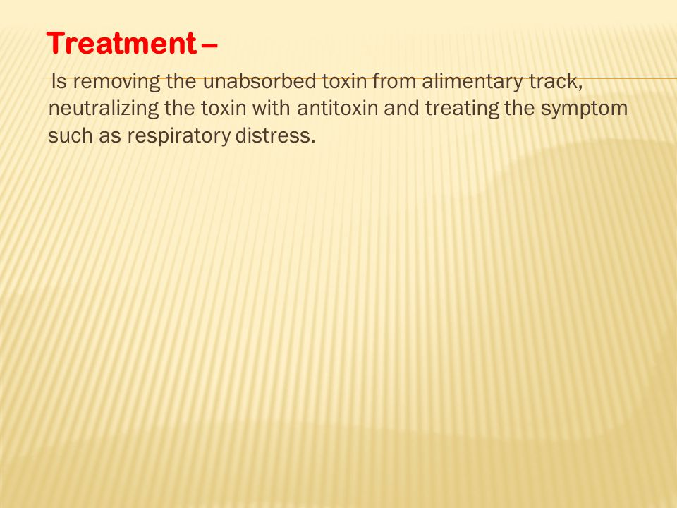 Treatment – Is removing the unabsorbed toxin from alimentary track, neutralizing the toxin with antitoxin and treating the symptom such as respiratory distress.