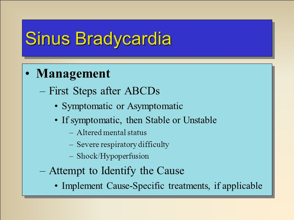 Sinus Bradycardia Management –First Steps after ABCDs Symptomatic or Asymptomatic If symptomatic, then Stable or Unstable –Altered mental status –Severe respiratory difficulty –Shock/Hypoperfusion –Attempt to Identify the Cause Implement Cause-Specific treatments, if applicable Management –First Steps after ABCDs Symptomatic or Asymptomatic If symptomatic, then Stable or Unstable –Altered mental status –Severe respiratory difficulty –Shock/Hypoperfusion –Attempt to Identify the Cause Implement Cause-Specific treatments, if applicable