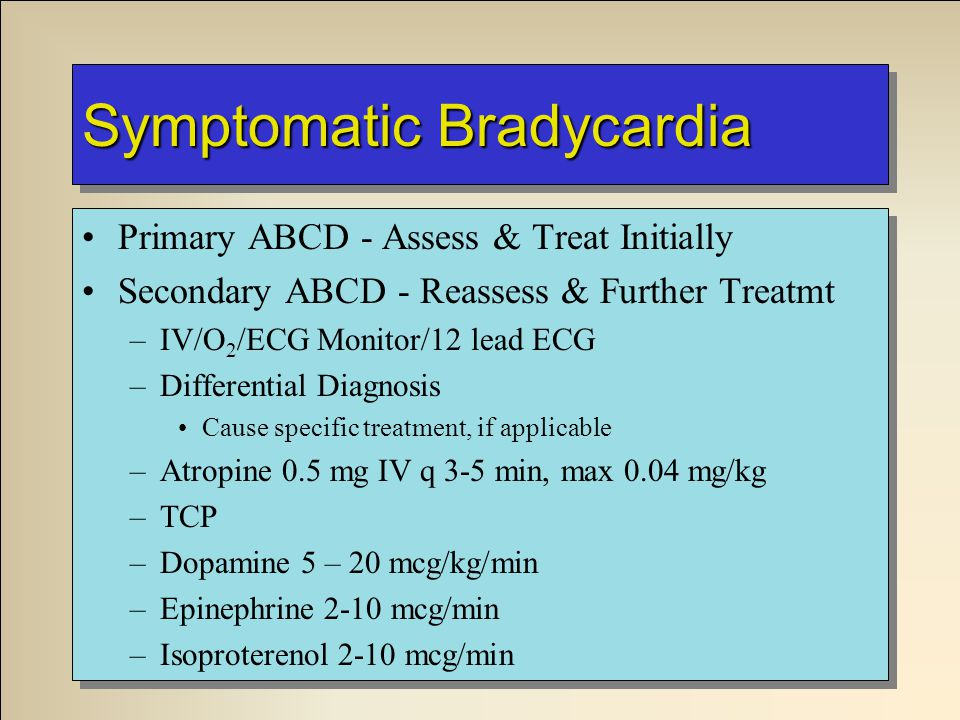 Symptomatic Bradycardia Primary ABCD - Assess & Treat Initially Secondary ABCD - Reassess & Further Treatmt –IV/O 2 /ECG Monitor/12 lead ECG –Differential Diagnosis Cause specific treatment, if applicable –Atropine 0.5 mg IV q 3-5 min, max 0.04 mg/kg –TCP –Dopamine 5 – 20 mcg/kg/min –Epinephrine 2-10 mcg/min –Isoproterenol 2-10 mcg/min Primary ABCD - Assess & Treat Initially Secondary ABCD - Reassess & Further Treatmt –IV/O 2 /ECG Monitor/12 lead ECG –Differential Diagnosis Cause specific treatment, if applicable –Atropine 0.5 mg IV q 3-5 min, max 0.04 mg/kg –TCP –Dopamine 5 – 20 mcg/kg/min –Epinephrine 2-10 mcg/min –Isoproterenol 2-10 mcg/min