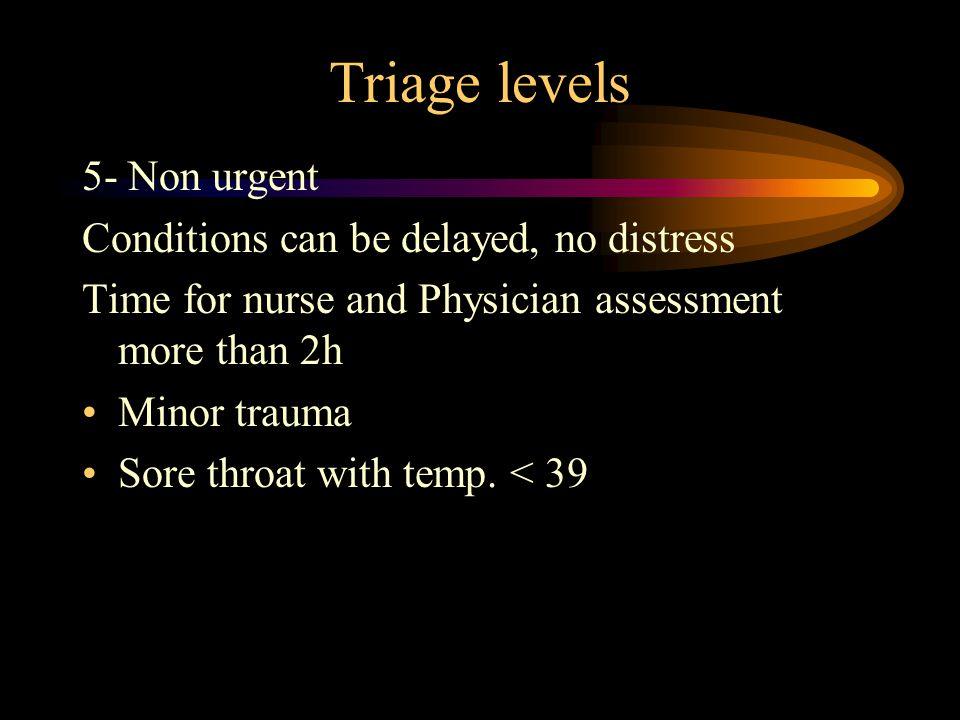 Triage levels 5- Non urgent Conditions can be delayed, no distress Time for nurse and Physician assessment more than 2h Minor trauma Sore throat with temp.