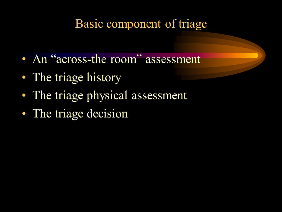 Basic component of triage An across-the room assessment The triage history The triage physical assessment The triage decision