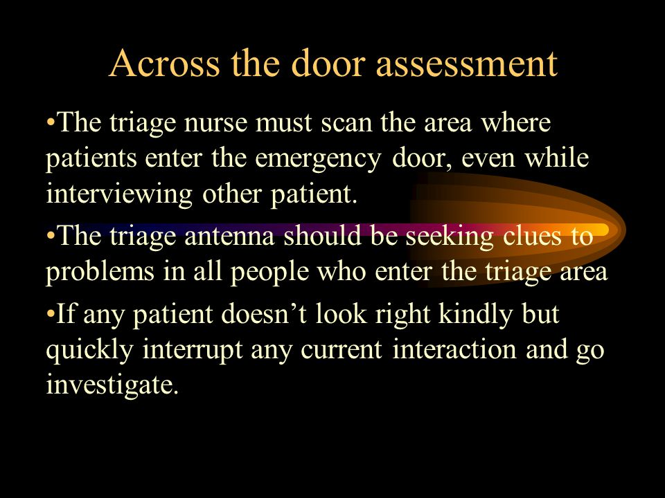Across the door assessment The triage nurse must scan the area where patients enter the emergency door, even while interviewing other patient.
